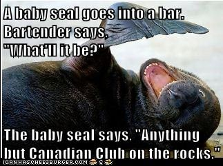 "A baby seal goes into a bar. Bartender says,                                                               ""What'll it be?""  The baby seal says, ""Anything but Canadian Club on the rocks."""