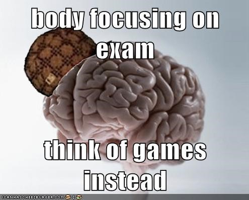 body focusing on exam  think of games instead
