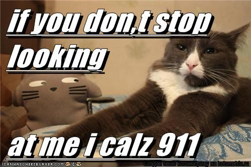 if you don,t stop looking  at me i calz 911