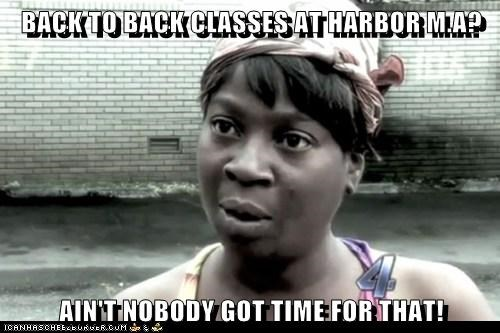 BACK TO BACK CLASSES AT HARBOR M.A?  AIN'T NOBODY GOT TIME FOR THAT!