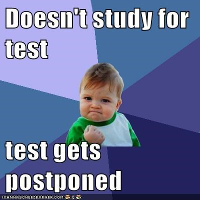 Doesn't study for test  test gets postponed