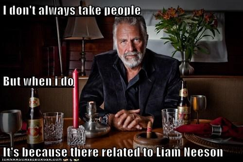 I don't always take people But when i do It's because there related to Liam Neeson
