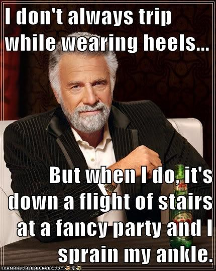 I don't always trip while wearing heels...  But when I do, it's down a flight of stairs at a fancy party and I sprain my ankle.