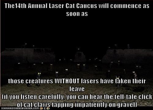 The14th Annual Laser Cat Caucus will commence as soon as  those creatures WITHOUT lasers have taken their leave                                                                                                            (if you listen carefully, you can he