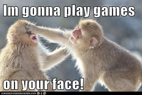 Im gonna play games   on your face!