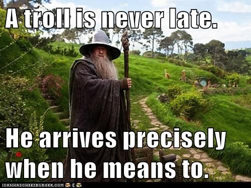 A troll is never late.  He arrives precisely when he means to.