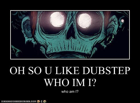 OH SO U LIKE DUBSTEP WHO IM I?