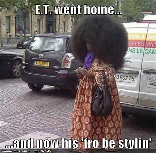 E.T. went home...  ...and now his 'fro be stylin'