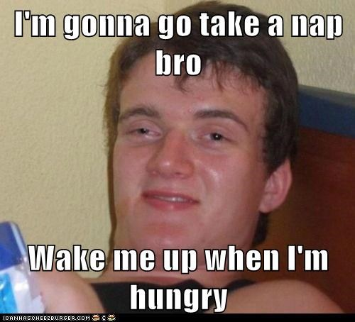 I'm gonna go take a nap bro  Wake me up when I'm hungry