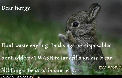 Dear furrgy,  Dont waste enyting! In dis age ob disposables, dont add yor TWASH to landfills unless it can NO longer be used in sum way.