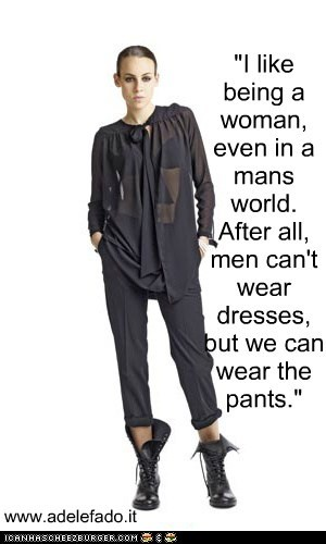 """I like being a woman, even in a mans world. After all, men can't wear dresses, but we can wear the pants."""