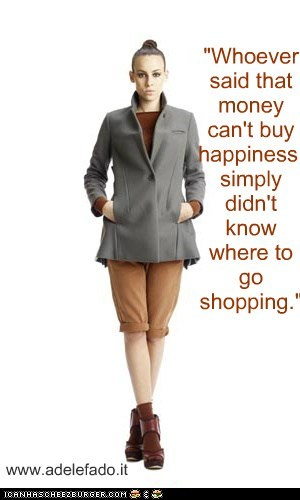 """Whoever said that money can't buy happiness, simply didn't know where to go shopping."""