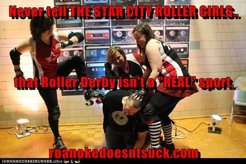 "Never tell THE STAR CITY ROLLER GIRLS.. that Roller Derby isn't a ""REAL"" sport. roanokedoesntsuck.com"