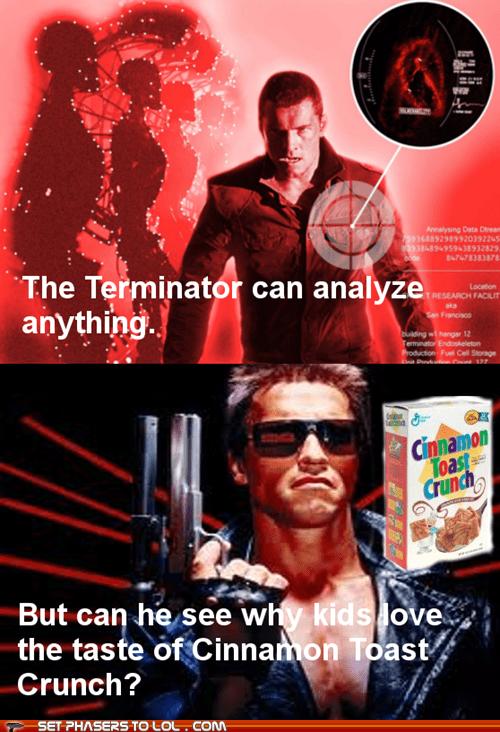The Terminator,cinnamon toast crunch,see,Arnold Schwarzenegger