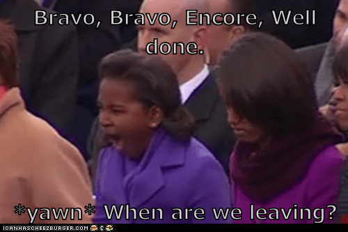 Bravo, Bravo, Encore, Well done.  *yawn* When are we leaving?