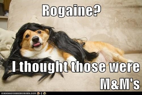 Rogaine?  I thought those were M&M's