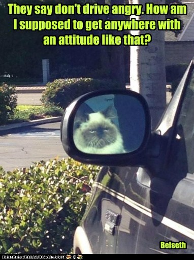 They say don't drive angry. How am I supposed to get anywhere with an attitude like that?