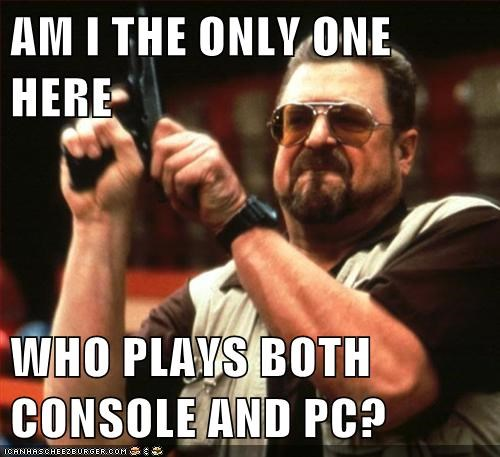 AM I THE ONLY ONE HERE  WHO PLAYS BOTH CONSOLE AND PC?