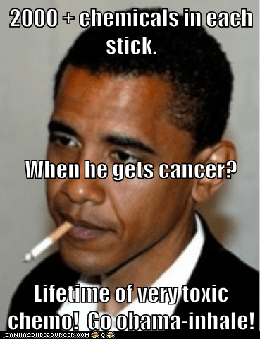 2000 + chemicals in each stick. When he gets cancer? Lifetime of very toxic chemo!  Go obama-inhale!