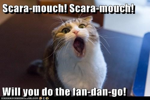 Scara-mouch! Scara-mouch!  Will you do the fan-dan-go!