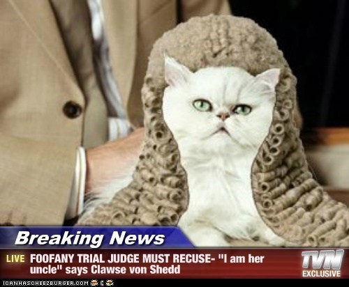 "Breaking News - FOOFANY TRIAL JUDGE MUST RECUSE- ""I am her uncle"" says Clawse von Shedd"