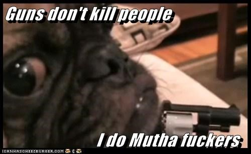 Guns don't kill people                             I do Mutha fuckers