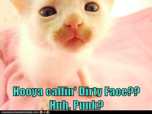 Hooya callin' Dirty Face?? Huh, Punk?