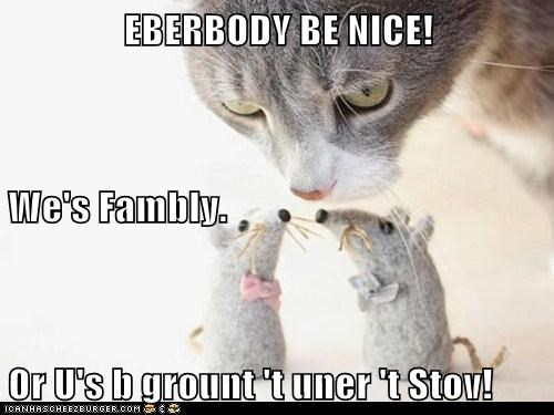 EBERBODY BE NICE! We's Fambly. Or U's b grount 't uner 't Stov!