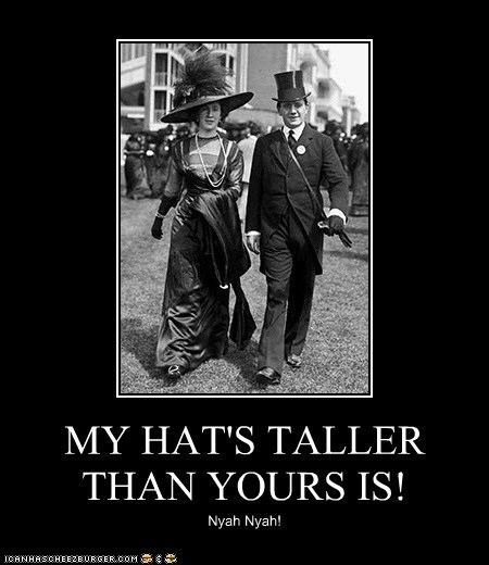 MY HAT'S TALLER THAN YOURS IS!