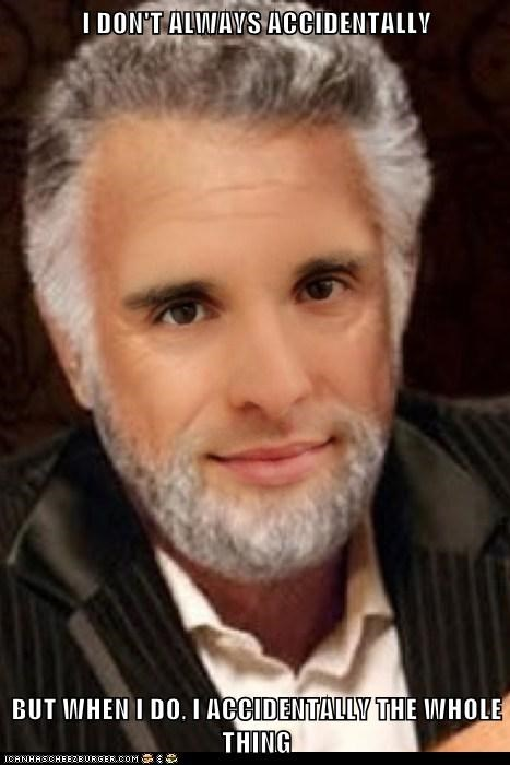 I DON'T ALWAYS ACCIDENTALLY  BUT WHEN I DO, I ACCIDENTALLY THE WHOLE THING