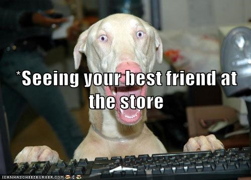 *Seeing your best friend at the store