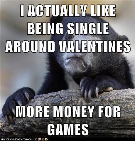 I ACTUALLY LIKE BEING SINGLE AROUND VALENTINES  MORE MONEY FOR GAMES
