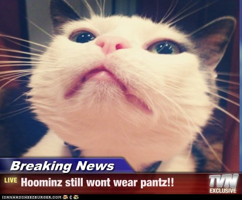 BREAKING NEWS: Hoominz still wont wear pantz!!