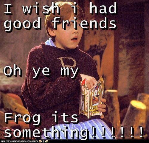 I wish i had good friends Oh ye my  Frog its something!!!!!!