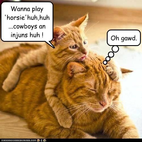 Wanna play 'horsie'huh,huh...cowboys an injuns huh !