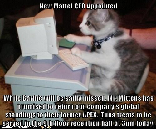 New Mattel CEO Appointed  While Barbie will be sadly missed, Mr. Mittens has promised to return our company's global standings to their former APEX.  Tuna treats to be served in the 9th floor reception hall at 3pm today.