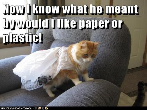 Now I know what he meant by would I like paper or plastic!