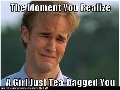 The Moment You Realize   A Girl Just Tea-bagged You