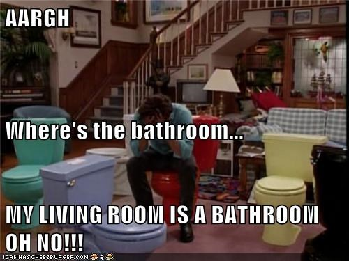 AARGH Where's the bathroom... MY LIVING ROOM IS A BATHROOM OH NO!!!
