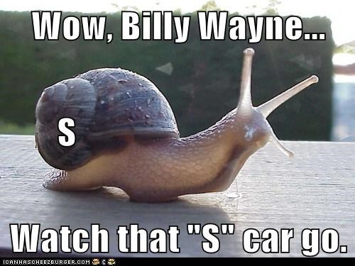 "Wow, Billy Wayne...        S Watch that ""S"" car go."