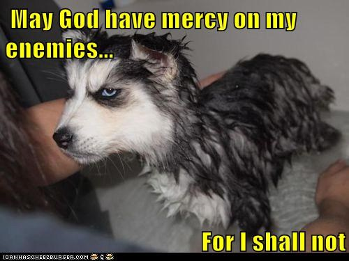 May God have mercy on my enemies...  For I shall not