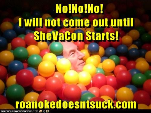 No!No!No!                                            I will not come out until SheVaCon Starts!  roanokedoesntsuck.com