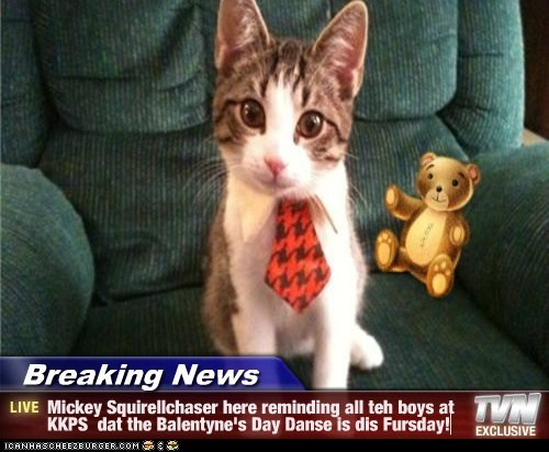 Breaking News - Mickey Squirellchaser here reminding all teh boys at KKPS  dat the Balentyne's Day Danse is dis Fursday!