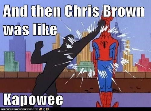 And then Chris Brown was like  Kapowee