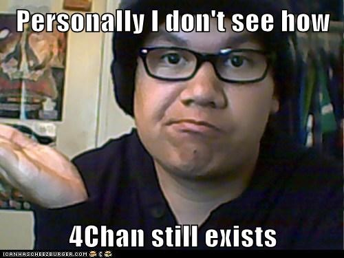 Personally I don't see how  4Chan still exists