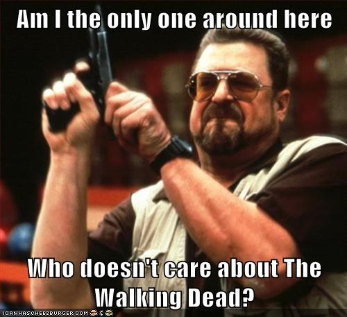 Am I the only one around here  Who doesn't care about The Walking Dead?