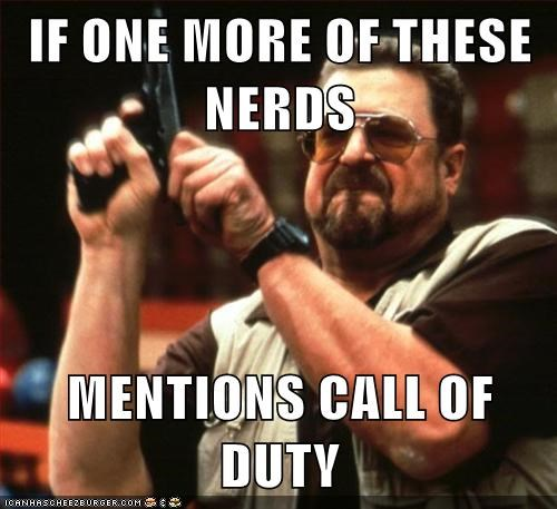 IF ONE MORE OF THESE NERDS  MENTIONS CALL OF DUTY