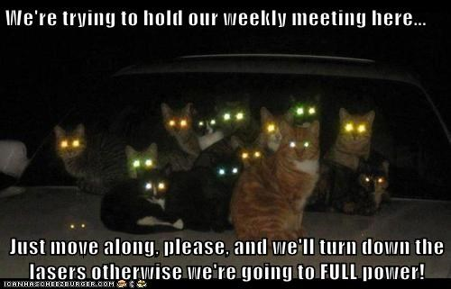 We're trying to hold our weekly meeting here...  Just move along, please, and we'll turn down the lasers otherwise we're going to FULL power!