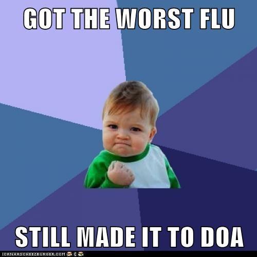 GOT THE WORST FLU  STILL MADE IT TO DOA