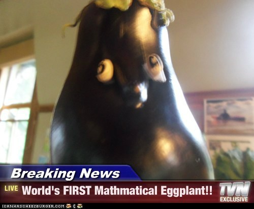 Breaking News - World's FIRST Mathmatical Eggplant!!